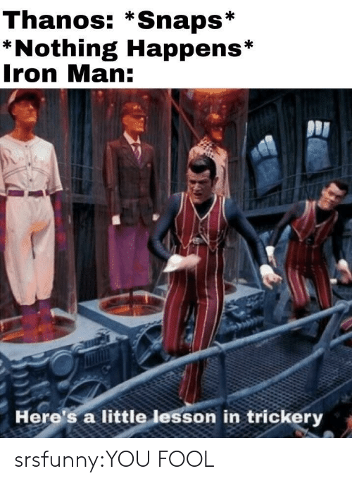 Iron Man, Tumblr, and Blog: Thanos: *Snaps*  *Nothing Happens*  Iron Man:  Here's a little lesson in trickery srsfunny:YOU FOOL