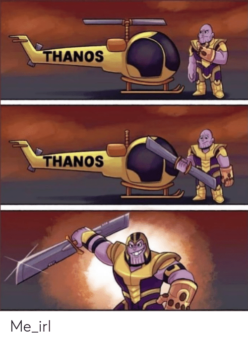 Thanos, Irl, and Me IRL: THANOS  THANOS Me_irl