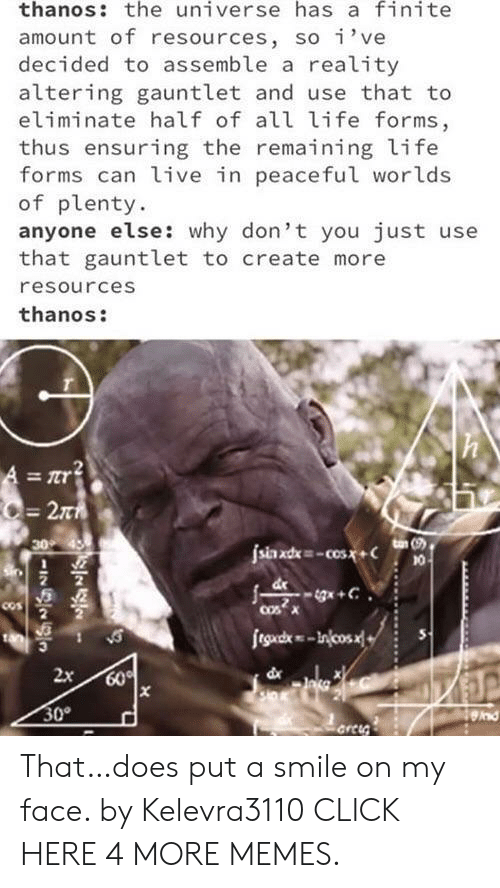 Eliminate: thanos: the universe has a finite  amount of resources, so i've  decided to assemble a reality  altering gauntlet and use that to  eliminate half of all life forms,  thus ensuring the remaining life  forms can live in peaceful worlds  of plenty  anyone else: why don't you just use  that gauntlet to create more  resources  thanos:  T  -2T  ton (9  30  jsia xd-cos.x+  eg+C  cosX  COs  fegd-Incos  dx  2x  60%  30  nd  arci  NI That…does put a smile on my face. by Kelevra3110 CLICK HERE 4 MORE MEMES.