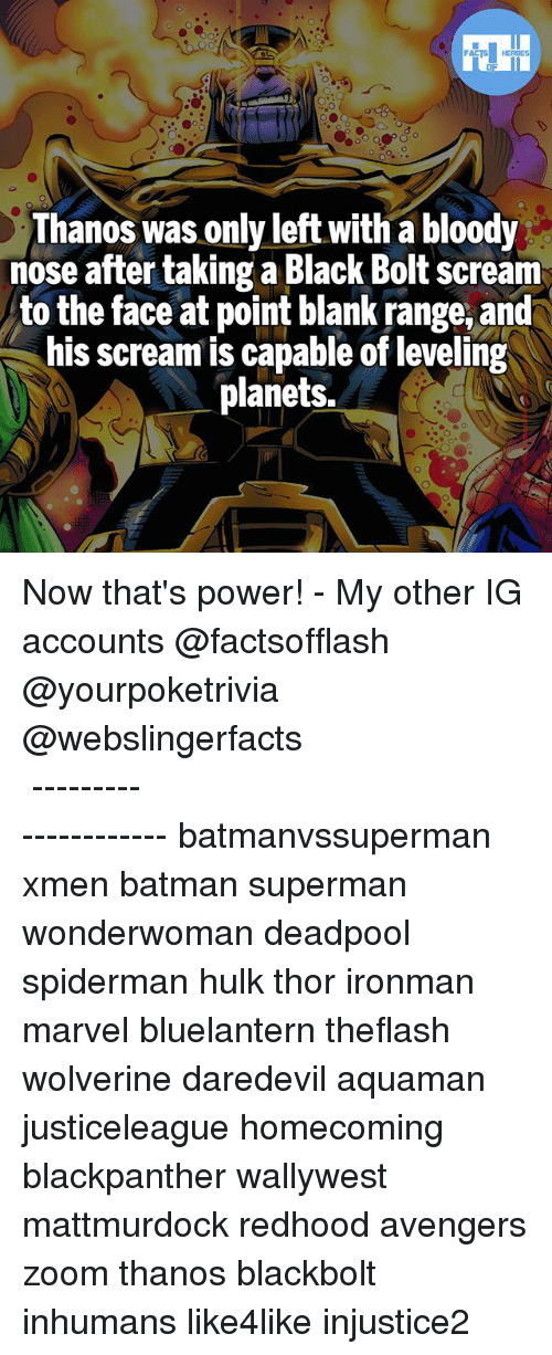 Batman, Memes, and Scream: Thanos was only left with a bloody  nose after taking a Black Bolt scream  to the face at point blank range, and  his scream is capable of leveling  planets. Now that's power! - My other IG accounts @factsofflash @yourpoketrivia @webslingerfacts ⠀⠀⠀⠀⠀⠀⠀⠀⠀⠀⠀⠀⠀⠀⠀⠀⠀⠀⠀⠀⠀⠀⠀⠀⠀⠀⠀⠀⠀⠀⠀⠀⠀⠀⠀⠀ ⠀⠀--------------------- batmanvssuperman xmen batman superman wonderwoman deadpool spiderman hulk thor ironman marvel bluelantern theflash wolverine daredevil aquaman justiceleague homecoming blackpanther wallywest mattmurdock redhood avengers zoom thanos blackbolt inhumans like4like injustice2