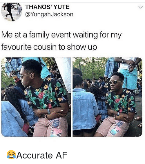 Af, Family, and Memes: THANOS' YUTE  @YungahJackson  Me at a family event waiting for my  favourite cousin to show up 😂Accurate AF