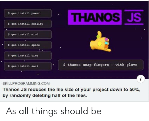 Power, Space, and Time: THANOSJS  $ gem install power  $ gem install reality  $ gem install mind  gem install space  $ gem install time  thanos snap-fingers --with-glove  $ gem install soul  SKILLPROGRAMMING.COM  Thanos JS reduces the file size of your project down to 50%,  by randomly deleting half of the files. As all things should be