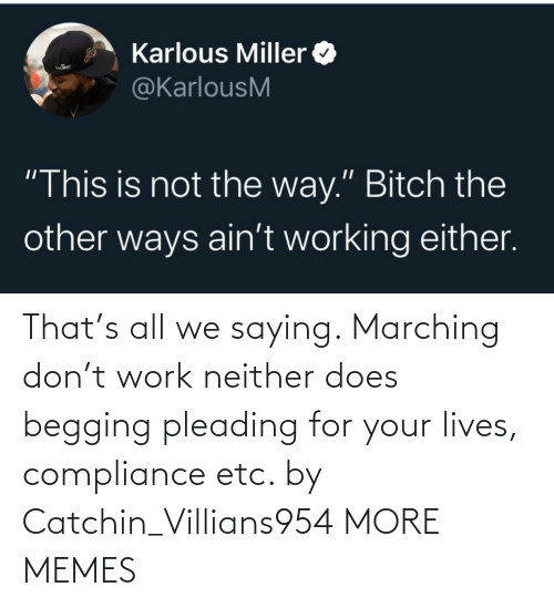 lives: That's all we saying. Marching don't work neither does begging pleading for your lives, compliance etc. by Catchin_Villians954 MORE MEMES