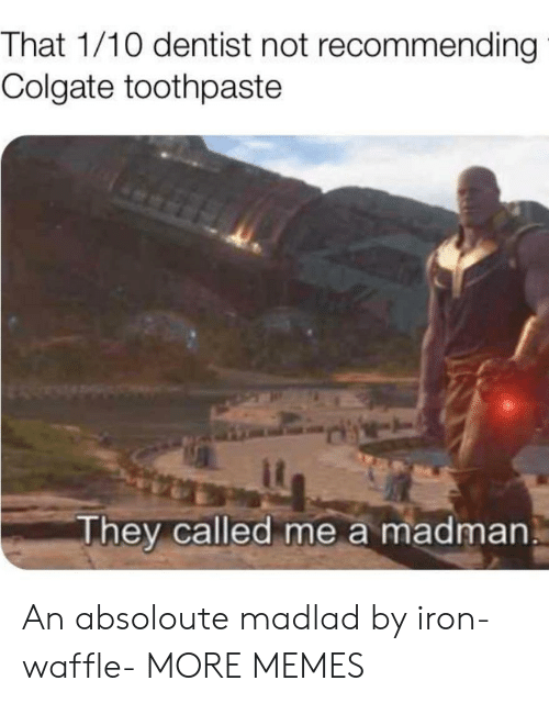 colgate: That 1/10 dentist not recommending  Colgate toothpaste  They called me a madman An absoloute madlad by iron-waffle- MORE MEMES