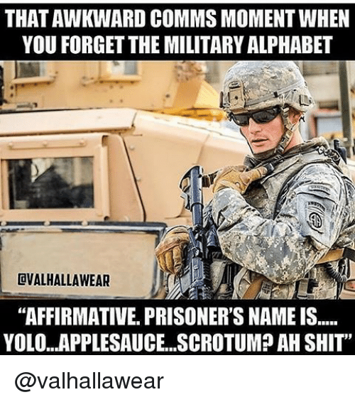 "Memes, Yolo, and Prison: THAT AWKWARD COMMSMOMENTWHEN  YOU FORGET THE MILITARY ALPHABET  CVALHALLAWEAR  ""AFFIRMATIVE PRISONER'S NAME IS.....  YOLO...APPLESAUCE...SCROTUM? AH SHIT"" @valhallawear"