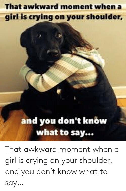 Awkward: That awkward moment when a girl is crying on your shoulder, and you don't know what to say…
