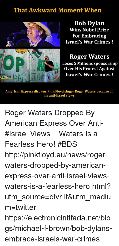 Bob Dylan: That Awkward Moment When  Bob Dylan  Wins Nobel Prize  For Embracing  Israel's War Crimes  Roger Waters  Loses Millions sponsorship  over His Protest Against  Israel's War Crimes  American Express disowns Pink Floyd singer Roger Waters because of  his anti-Israel views Roger Waters Dropped By American Express Over Anti-#Israel Views – Waters Is a Fearless Hero! #BDS http://pinkfloyd.eu/news/roger-waters-dropped-by-american-express-over-anti-israel-views-waters-is-a-fearless-hero.html?utm_source=dlvr.it&utm_medium=twitter https://electronicintifada.net/blogs/michael-f-brown/bob-dylans-embrace-israels-war-crimes