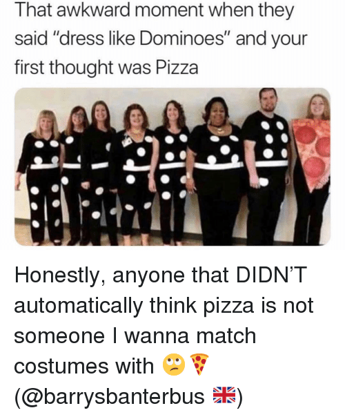 "Pizza, Awkward, and Dominoes: That awkward moment when they  said ""dress like Dominoes"" and your  first thought was Pizza Honestly, anyone that DIDN'T automatically think pizza is not someone I wanna match costumes with 🙄🍕 (@barrysbanterbus 🇬🇧)"