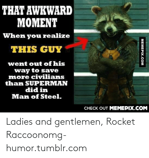Civilians: THAT AWKWARD  MOMENT  When you realize  THIS GUY  went out of his  way to save  more civilians  than SUPERMAN  did in  Man of Steel.  CНЕCK OUT MЕМЕРIХ.COM  МЕМЕРIХ.Сом Ladies and gentlemen, Rocket Raccoonomg-humor.tumblr.com