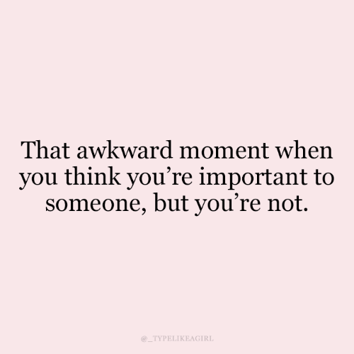 Awkward, That Awkward Moment, and Awkward Moment: That awkward moment when  you think you're important to  someone, but you're not.  @_TYPELIKEAGIRL