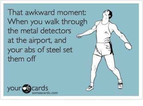 Some Ecard: That awkward moment:  When you walk through  the metal detectors  at the airport, and  your abs of steel set  them off  you e Cards  some ecards.com
