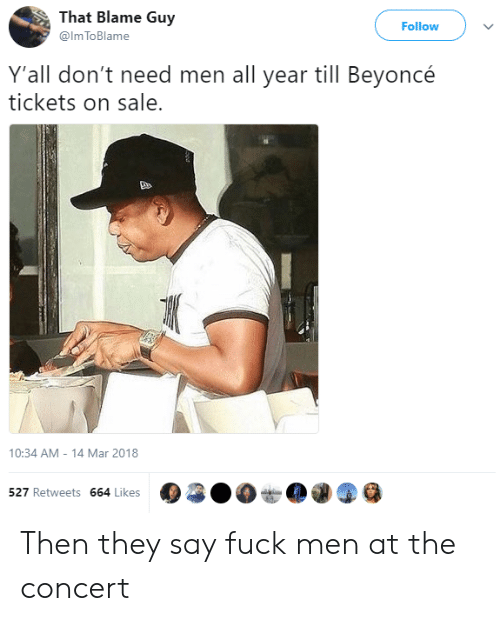 tickets on sale: That Blame Guy  @lm ToBlame  Follow  Y'all don't need men all year till Beyoncé  tickets on sale.  10:34 AM - 14 Mar 2018  527 Retweets 664 Likes Then they say fuck men at the concert