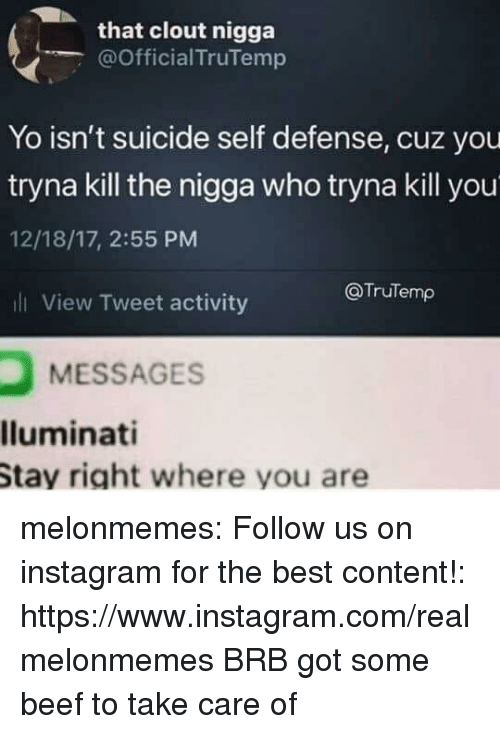 Beef, Instagram, and Tumblr: that clout nigga  @Official TruTemp  Yo isn't suicide self defense, cuz you  tryna kill the nigga who tryna kill you  12/18/17, 2:55 PM  l View Tweet activity  @TruTemp  MESSAGES  lluminati  Stay right where you are melonmemes:  Follow us on instagram for the best content!: https://www.instagram.com/realmelonmemes  BRB got some beef to take care of