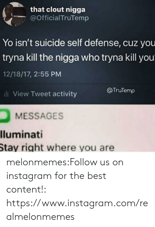 Instagram, Tumblr, and Yo: that clout nigga  @Official TruTemp  Yo isn't suicide self defense, cuz you  tryna kill the nigga who tryna kill you  12/18/17, 2:55 PM  l View Tweet activity  @TruTemp  MESSAGES  lluminati  Stay right where you are melonmemes:Follow us on instagram for the best content!: https://www.instagram.com/realmelonmemes