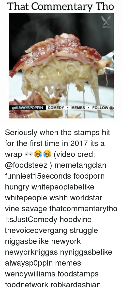 Hoodvine: That Commentary Tho  OALWAYSPOPPIN  COMEDY  MEMES  FOLLOW  @I Seriously when the stamps hit for the first time in 2017 its a wrap 👀😂😂 (video cred: @foodsteez ) memetangclan funniest15seconds foodporn hungry whitepeoplebelike whitepeople wshh worldstar vine savage thatcommentarytho ItsJustComedy hoodvine thevoiceovergang struggle niggasbelike newyork newyorkniggas nyniggasbelike alwaysp0ppin memes wendywilliams foodstamps foodnetwork robkardashian