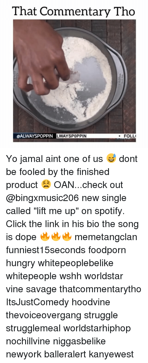 "Hoodvines: That Commentary Tho  OALWAYSPOPPIN LWAYSPOPPIN  FOLLI Yo jamal aint one of us 😅 dont be fooled by the finished product 😫 OAN...check out @bingxmusic206 new single called ""lift me up"" on spotify. Click the link in his bio the song is dope 🔥🔥🔥 memetangclan funniest15seconds foodporn hungry whitepeoplebelike whitepeople wshh worldstar vine savage thatcommentarytho ItsJustComedy hoodvine thevoiceovergang struggle strugglemeal worldstarhiphop nochillvine niggasbelike newyork balleralert kanyewest"