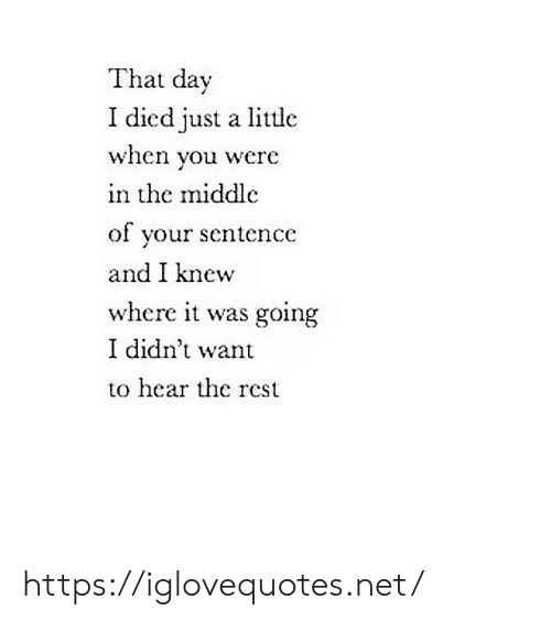 Net, Rest, and Day: That day  I died just a little  when you were  in the middlc  of your sentence  and I knew  where it was going  I didn't want  to hear the rest https://iglovequotes.net/