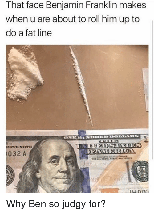 Franklinator: That face Benjamin Franklin makes  when u are about to roll him up to  do a fat line  ERVE NOTE  032 A Why Ben so judgy for?