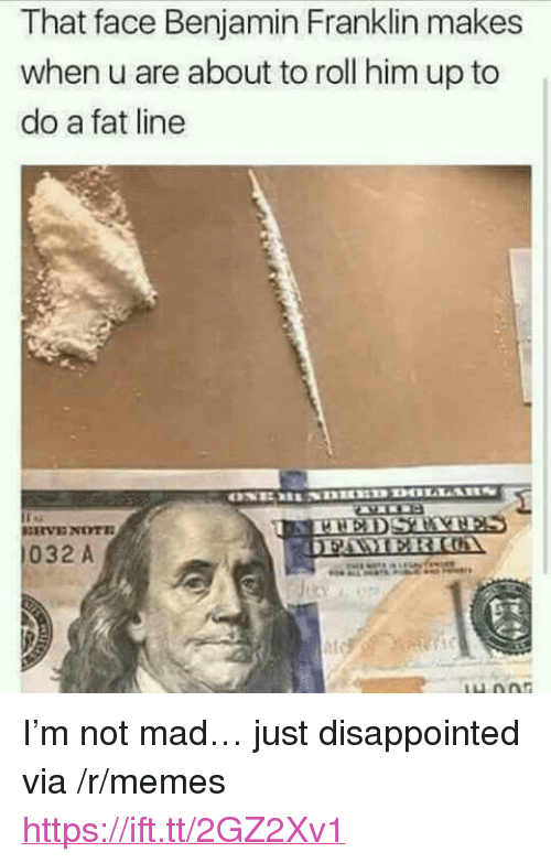 "Benjamin Franklin: That face Benjamin Franklin makes  when u are about to roll him up to  do a fat line  032 A <p>I&rsquo;m not mad&hellip; just disappointed via /r/memes <a href=""https://ift.tt/2GZ2Xv1"">https://ift.tt/2GZ2Xv1</a></p>"