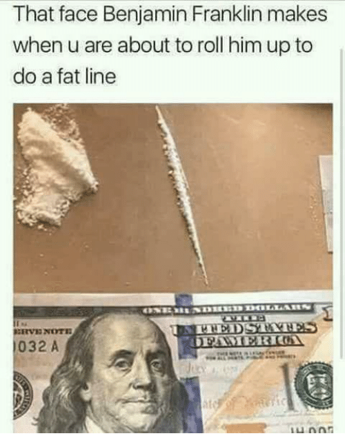 Benjamin Franklin: That face Benjamin Franklin makes  when u are about to roll him up to  do a fat line  032 A