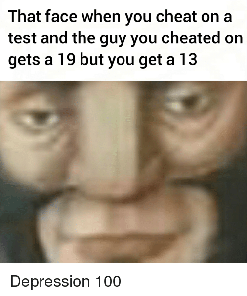 Anaconda, Depression, and Test: That face when you cheat on a  test and the guy you cheated on  gets a 19 but you get a 13