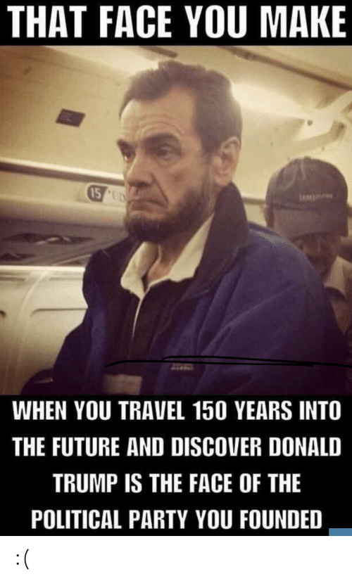 Donald Trump: THAT FACE YOU MAKE  15 UD  WHEN YOU TRAVEL 150 YEARS INTO  THE FUTURE AND DISCOVER DONALD  TRUMP IS THE FACE OF THE  POLITICAL PARTY YOU FOUNDED :(