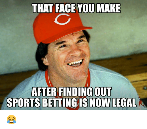 betting: THAT FACE YOU MAKE  AFTER FINDING OUT  SPORTS BETTING IS NOW LEGAL 😂