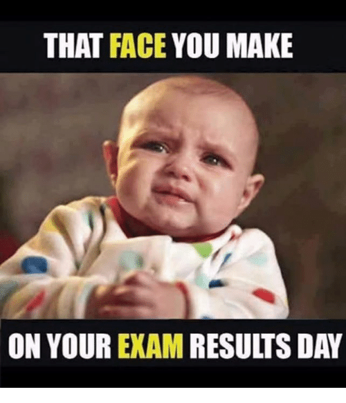 Memes, 🤖, and Day: THAT FACE YOU MAKE  ON YOUR EXAM RESULTS DAY
