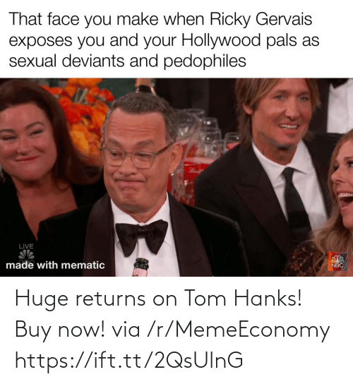 Sexual: That face you make when Ricky Gervais  exposes you and your Hollywood pals as  sexual deviants and pedophiles  LIVE  made with mematic  NBC Huge returns on Tom Hanks! Buy now! via /r/MemeEconomy https://ift.tt/2QsUlnG