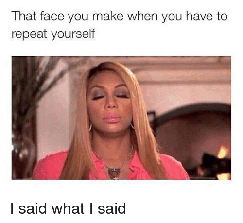 Repeating Yourself: That face you make when you have to  repeat yourself I said what I said