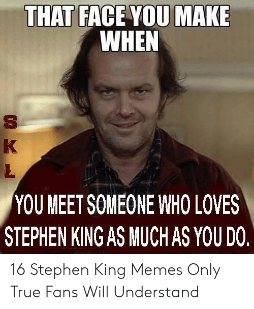Stephen King Memes: THAT FACE YOU MAKE  WHEN  YOU MEET SOMEONE WHO LOVES  STEPHEN KING AS MUCHAS YOU DO 16 Stephen King Memes Only True Fans Will Understand
