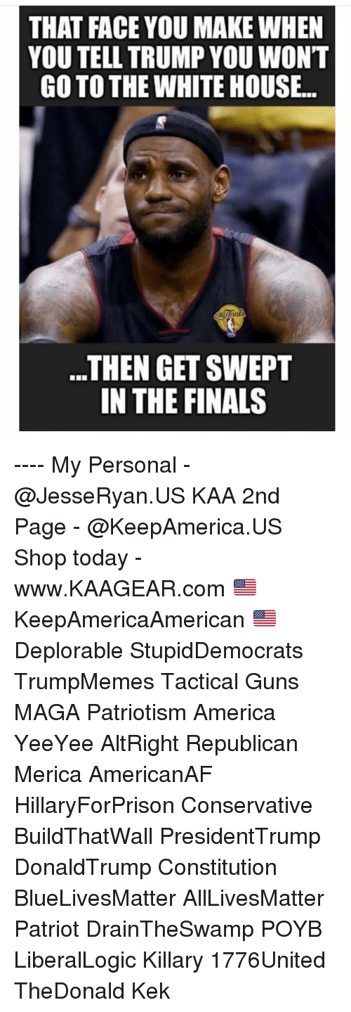 in-the-finals: THAT FACE YOU MAKE WHEN  YOU TELL TRUMP YOU WONT  GO TO THE WHITE HOUSE..  ..THEN GET SWEPT  IN THE FINALS ---- My Personal - @JesseRyan.US KAA 2nd Page - @KeepAmerica.US Shop today - www.KAAGEAR.com 🇺🇸 KeepAmericaAmerican 🇺🇸 Deplorable StupidDemocrats TrumpMemes Tactical Guns MAGA Patriotism America YeeYee AltRight Republican Merica AmericanAF HillaryForPrison Conservative BuildThatWall PresidentTrump DonaldTrump Constitution BlueLivesMatter AllLivesMatter Patriot DrainTheSwamp POYB LiberalLogic Killary 1776United TheDonald Kek