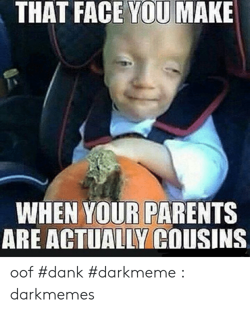 Oof Dank: THAT FACE YOU MAKE  WHEN YOUR PARENTS  ARE ACTUALLY COUSINS oof #dank #darkmeme : darkmemes