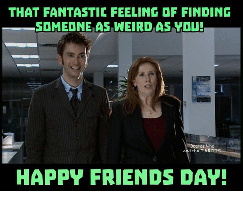 friends day: THAT FANTASTIC FEELING DF FINDING  SOMEDNE AS WEIRD AS YOU!  and the T.AR.D.IS  HAPPY FRIENDS DAY!