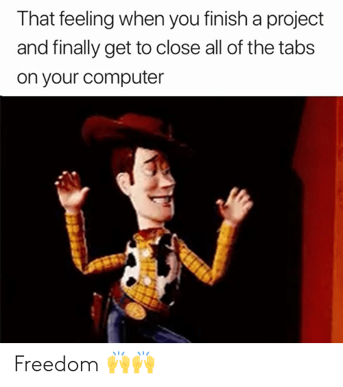Feeling When: That feeling when you finish a project  and finally get to close all of the tabs  on your computer Freedom 🙌🙌
