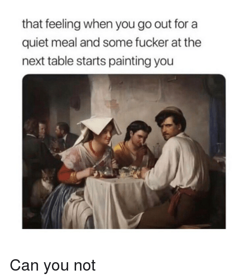 Quiet, Classical Art, and That Feeling When: that feeling when you go out for a  quiet meal and some fucker at the  next table starts painting you Can you not