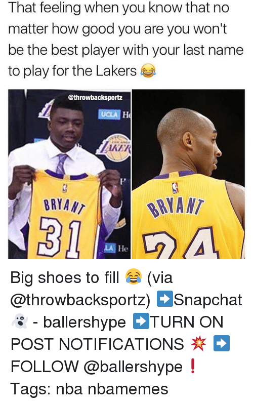 last names: That feeling when you know that no  matter how good you are you won't  be the best player with your last name  to play for the Lakers  @throwbacksportz  AKER  BRYA N  BRYANT  LA Big shoes to fill 😂 (via @throwbacksportz) ➡Snapchat 👻 - ballershype ➡TURN ON POST NOTIFICATIONS 💥 ➡ FOLLOW @ballershype❗ Tags: nba nbamemes