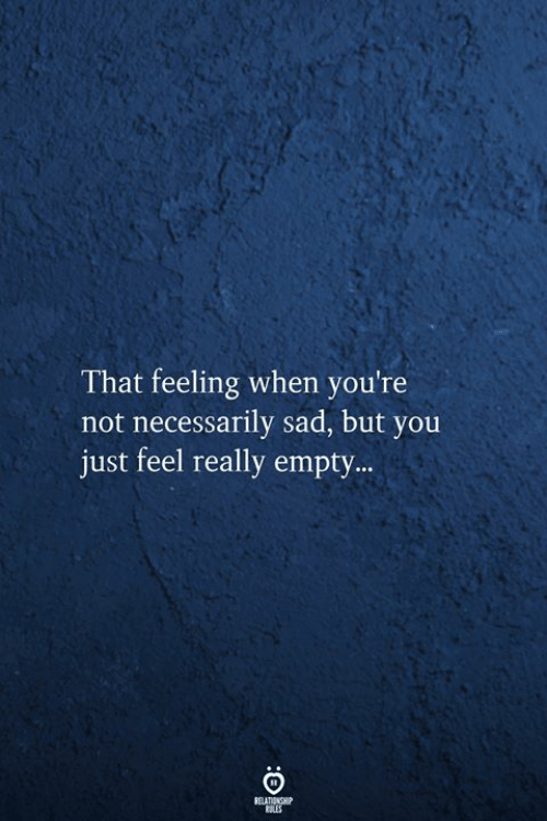 That Feeling When, Sad, and You: That feeling when you're  not necessarily sad, but you  just feel really empty..  RELATIONSHIP