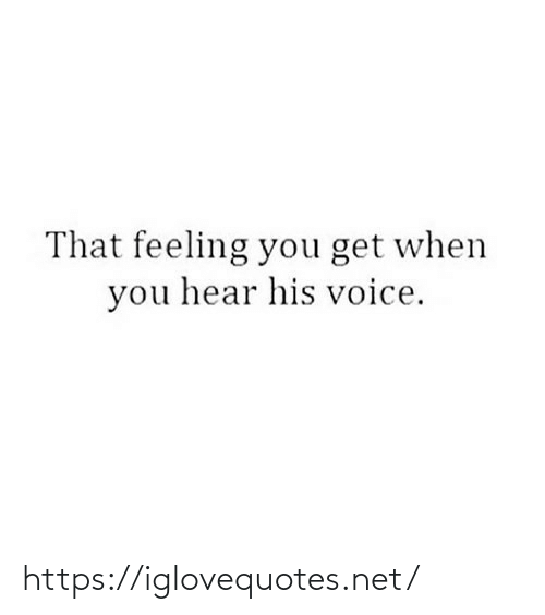 hear: That feeling you get when  you hear his voice. https://iglovequotes.net/