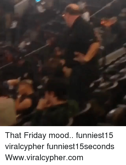 Friday, Funny, and Mood: That Friday mood.. funniest15 viralcypher funniest15seconds Www.viralcypher.com