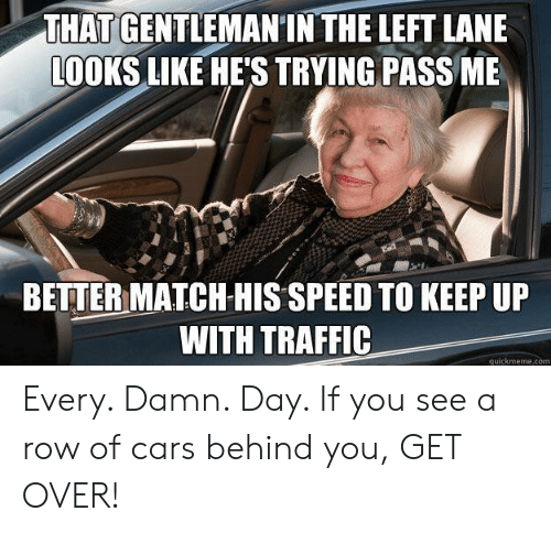 quickmeme: THAT GENTLEMANIN THE LEFT LANE  LOOKS LIKE HE'S TRYING PASS ME  BETTER MATCH HIS SPEED TO KEEP UP  WITH TRAFFIC  quickmeme.com Every. Damn. Day. If you see a row of cars behind you, GET OVER!