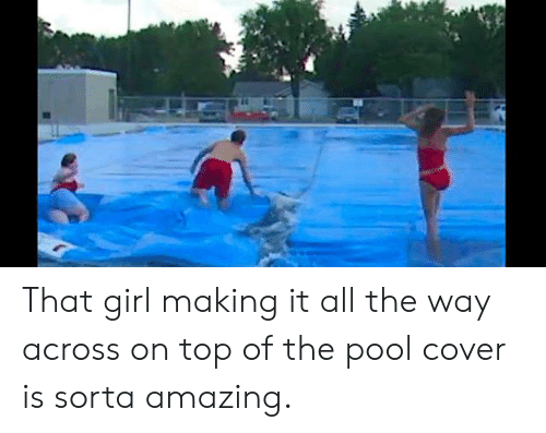 Dank, Girl, and Pool: That girl making it all the way across on top of the pool cover is sorta amazing.