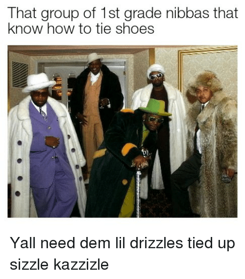 tied up: That group of 1st grade nibbas that  know how to tie shoes  T) Yall need dem lil drizzles tied up sizzle kazzizle