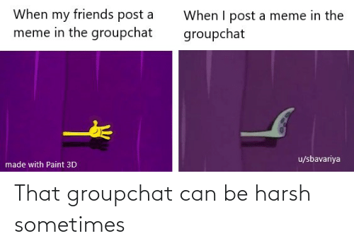 Harsh: That groupchat can be harsh sometimes