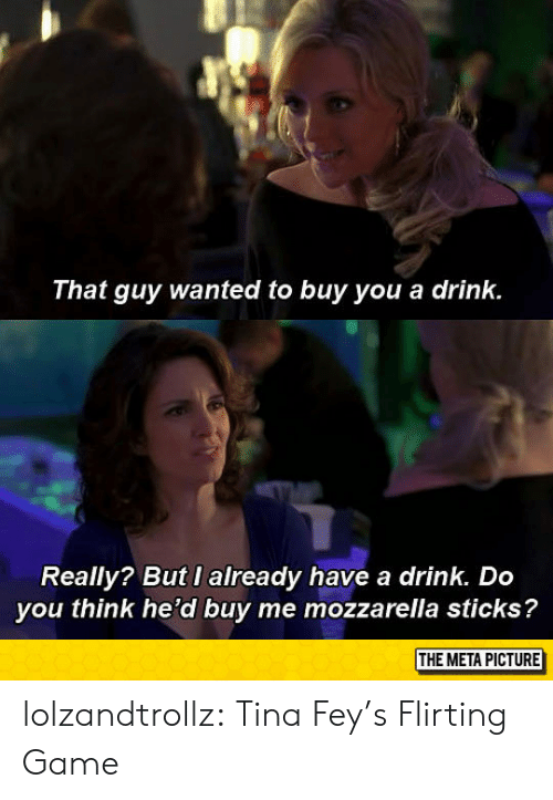 meta: That guy wanted to buy you a drink.  Really? But I already have a drink. Do  you think he'd buy me mozzarella sticks?  THE META PICTURE lolzandtrollz:  Tina Fey's Flirting Game