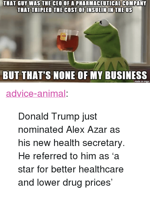 """But Thats None Of My Business: THAT GUY WAS THE CEO OF A PHARMACEUTICAL COMPANY  THAT TRIPLED THE COST OF INSULIN IN THE US  BUT THAT'S NONE OF MY BUSINESS  made on imgur <p><a href=""""http://advice-animal.tumblr.com/post/167664086302/donald-trump-just-nominated-alex-azar-as-his-new"""" class=""""tumblr_blog"""">advice-animal</a>:</p>  <blockquote><p>Donald Trump just nominated Alex Azar as his new health secretary. He referred to him as 'a star for better healthcare and lower drug prices'</p></blockquote>"""