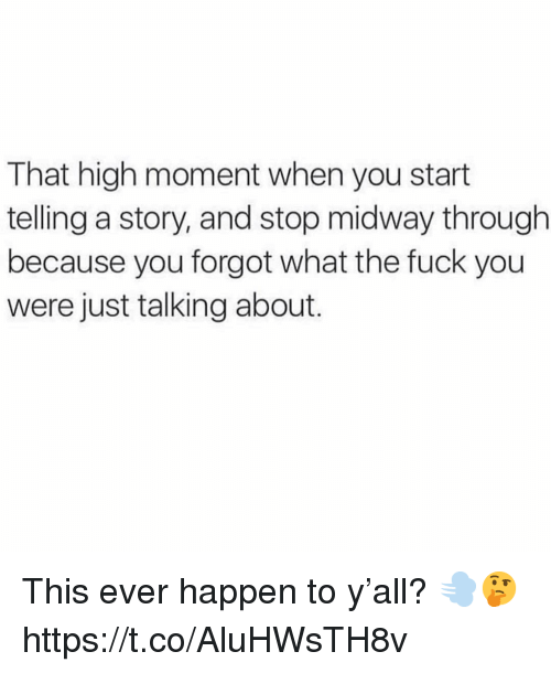 Fuck You, Fuck, and Midway: That high moment when you start  telling a story, and stop midway through  because you forgot what the fuck you  were just talking about. This ever happen to y'all? 💨🤔 https://t.co/AluHWsTH8v