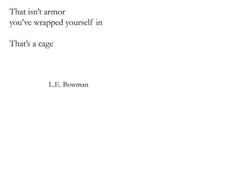 Armor, Cage, and That: That isn't armor  you've wrapped yourself in  That's a cage  L.E. Bowman