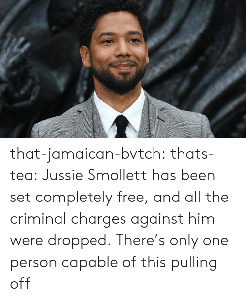 Jamaican: that-jamaican-bvtch:  thats-tea:    Jussie Smollett has been set completely free, and all the criminal charges against him were dropped.  There's only one person capable of this pulling off