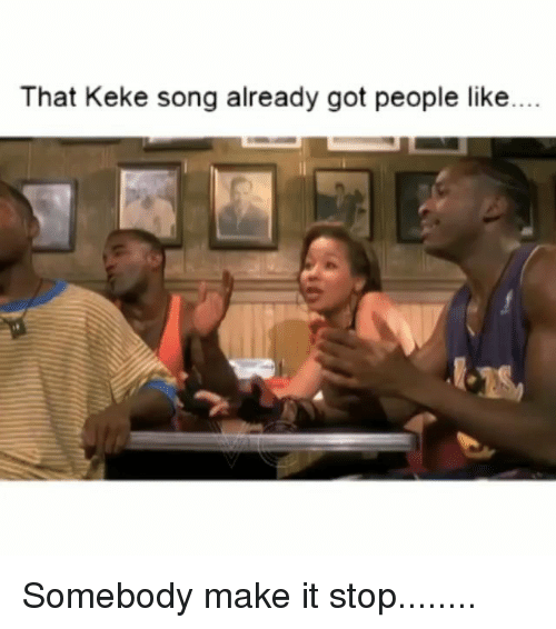 keke: That Keke song already got people like. Somebody make it stop........